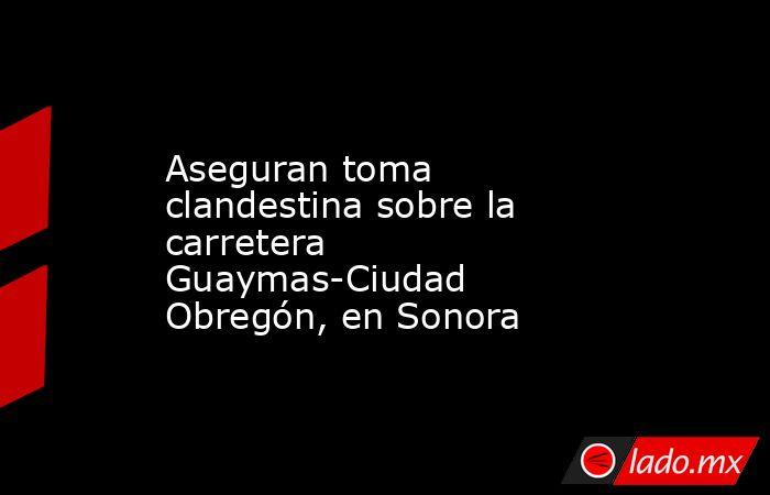 Aseguran toma clandestina sobre la carretera Guaymas-Ciudad Obregón, en Sonora. Noticias en tiempo real
