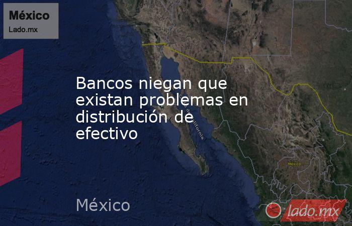 Bancos niegan que existan problemas en distribución de efectivo. Noticias en tiempo real