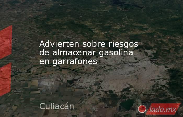 Advierten sobre riesgos de almacenar gasolina en garrafones. Noticias en tiempo real