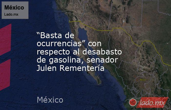 """""""Basta de ocurrencias"""" con respecto al desabasto de gasolina, senador Julen Rementería. Noticias en tiempo real"""