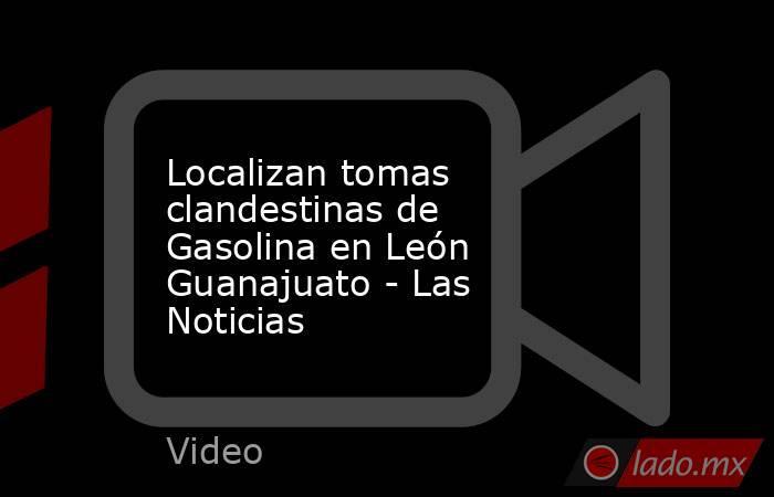 Localizan tomas clandestinas de Gasolina en León Guanajuato - Las Noticias. Noticias en tiempo real