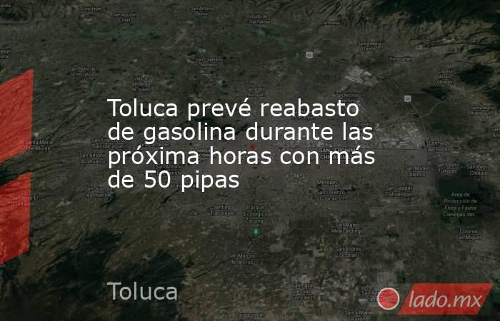 Toluca prevé reabasto de gasolina durante las próxima horas con más de 50 pipas. Noticias en tiempo real
