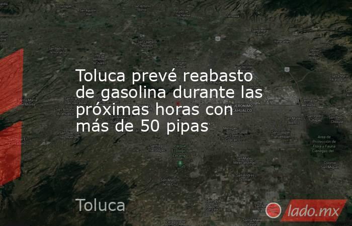Toluca prevé reabasto de gasolina durante las próximas horas con más de 50 pipas. Noticias en tiempo real
