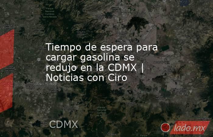 Tiempo de espera para cargar gasolina se redujo en la CDMX | Noticias con Ciro. Noticias en tiempo real