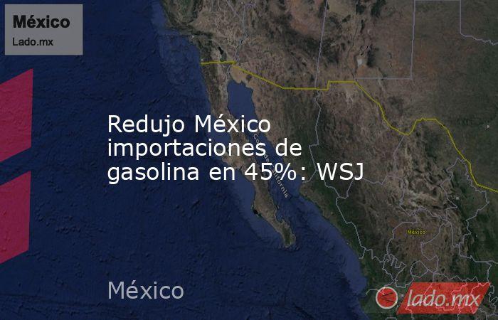 Redujo México importaciones de gasolina en 45%: WSJ. Noticias en tiempo real