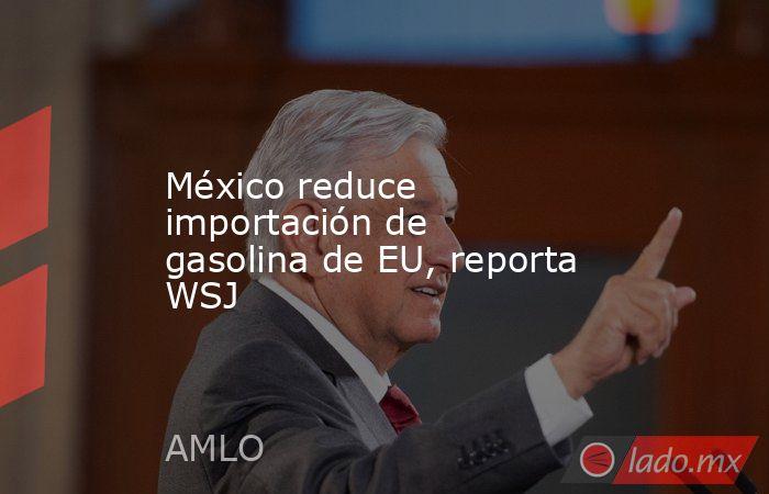 México reduce importación de gasolina de EU, reporta WSJ. Noticias en tiempo real