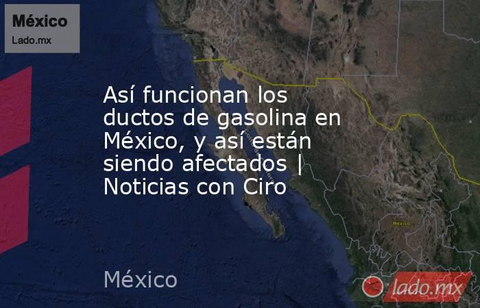 Así funcionan los ductos de gasolina en México, y así están siendo afectados | Noticias con Ciro. Noticias en tiempo real