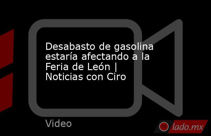 Desabasto de gasolina estaría afectando a la Feria de León | Noticias con Ciro. Noticias en tiempo real