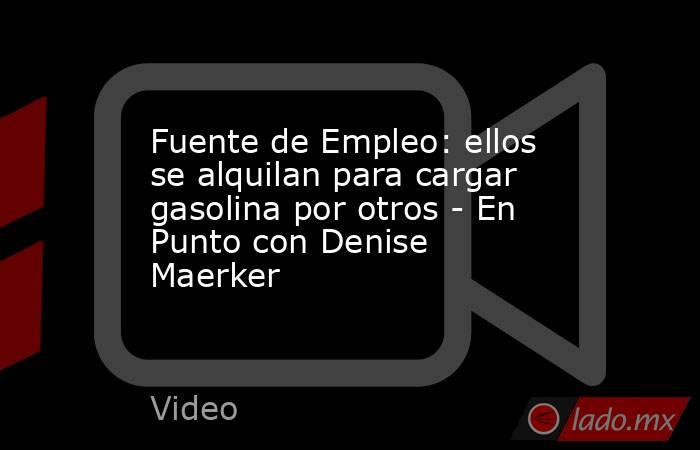 Fuente de Empleo: ellos se alquilan para cargar gasolina por otros - En Punto con Denise Maerker. Noticias en tiempo real