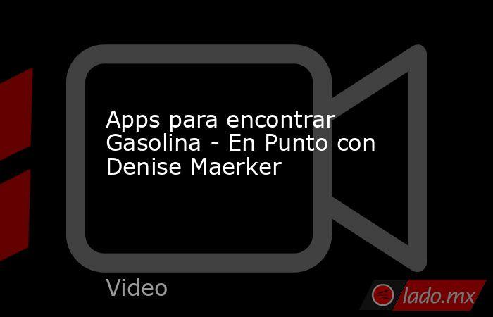 Apps para encontrar Gasolina - En Punto con Denise Maerker. Noticias en tiempo real