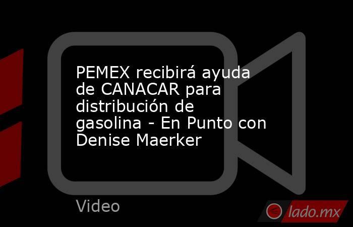 PEMEX recibirá ayuda de CANACAR para distribución de gasolina - En Punto con Denise Maerker. Noticias en tiempo real