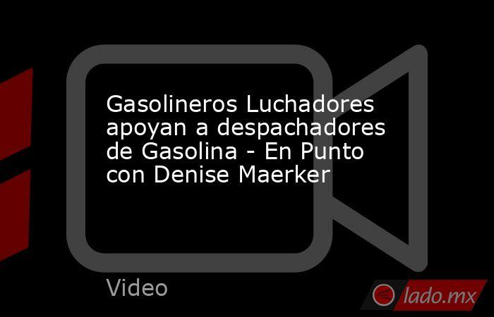 Gasolineros Luchadores apoyan a despachadores de Gasolina - En Punto con Denise Maerker. Noticias en tiempo real