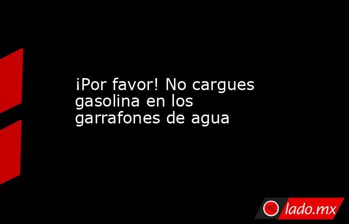 ¡Por favor! No cargues gasolina en los garrafones de agua. Noticias en tiempo real