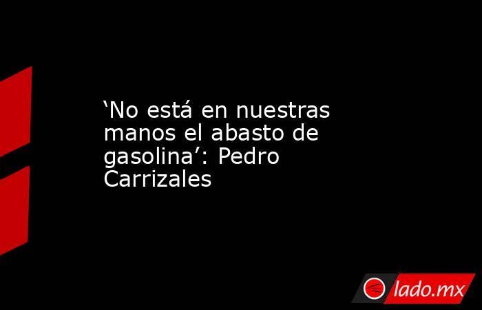 'No está en nuestras manos el abasto de gasolina': Pedro Carrizales. Noticias en tiempo real