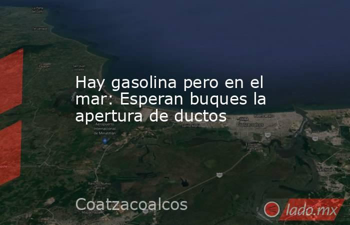Hay gasolina pero en el mar: Esperan buques la apertura de ductos. Noticias en tiempo real