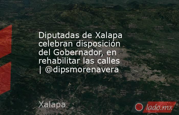 Diputadas de Xalapa celebran disposición del Gobernador, en rehabilitar las calles | @dipsmorenavera. Noticias en tiempo real