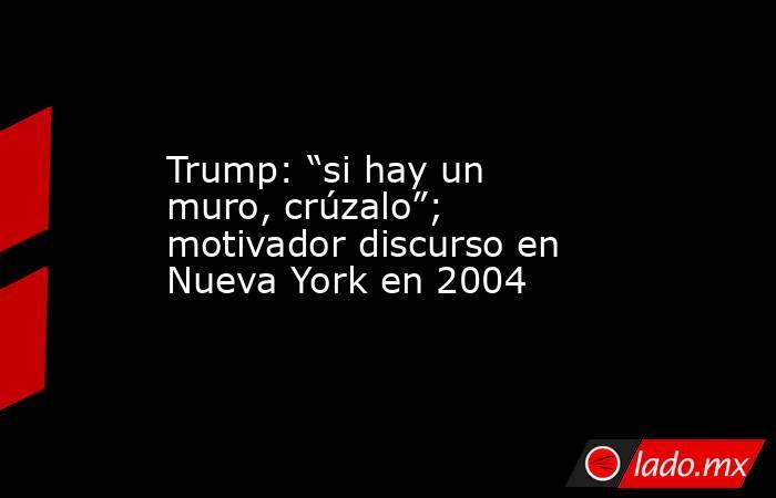"""Trump: """"si hay un muro, crúzalo""""; motivador discurso en Nueva York en 2004. Noticias en tiempo real"""