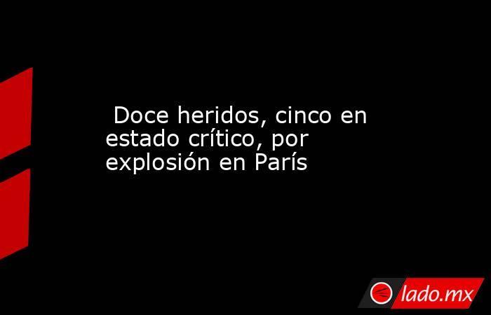 Doce heridos, cinco en estado crítico, por explosión en París. Noticias en tiempo real