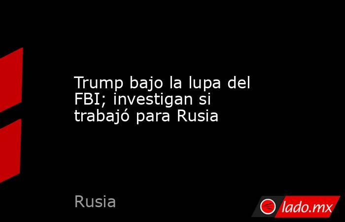 Trump bajo la lupa del FBI; investigan si trabajó para Rusia. Noticias en tiempo real
