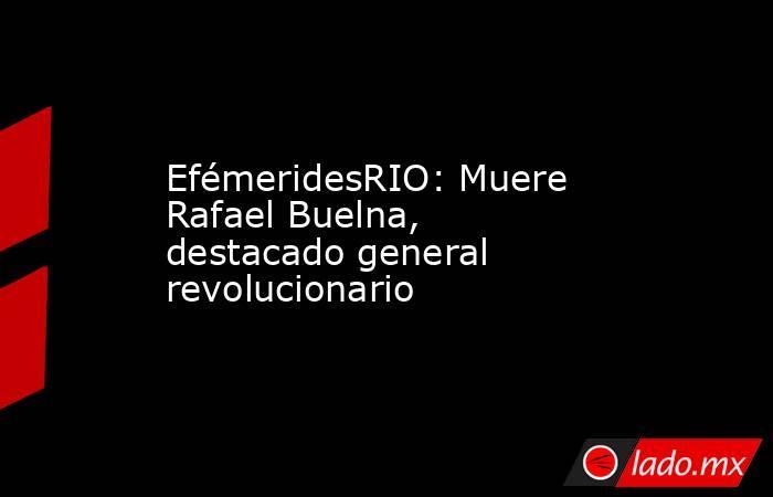 EfémeridesRIO: Muere Rafael Buelna, destacado general revolucionario. Noticias en tiempo real