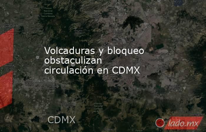 Volcaduras y bloqueo obstaculizan circulación en CDMX. Noticias en tiempo real