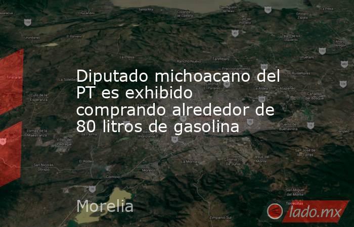 Diputado michoacano del PT es exhibido comprando alrededor de 80 litros de gasolina. Noticias en tiempo real