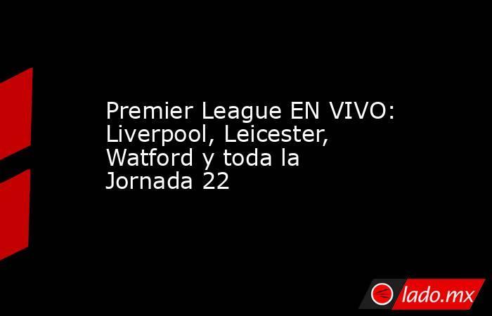 Premier League EN VIVO: Liverpool, Leicester, Watford y toda la Jornada 22. Noticias en tiempo real