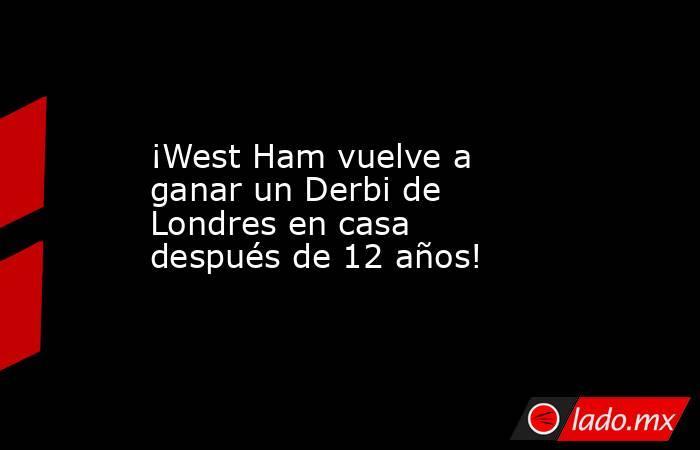 ¡West Ham vuelve a ganar un Derbi de Londres en casa después de 12 años!. Noticias en tiempo real