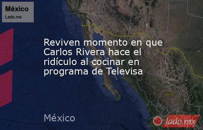 Reviven momento en que Carlos Rivera hace el ridículo al cocinar en programa de Televisa. Noticias en tiempo real