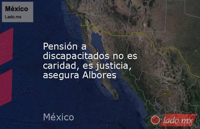 Pensión a discapacitados no es caridad, es justicia, asegura Albores. Noticias en tiempo real