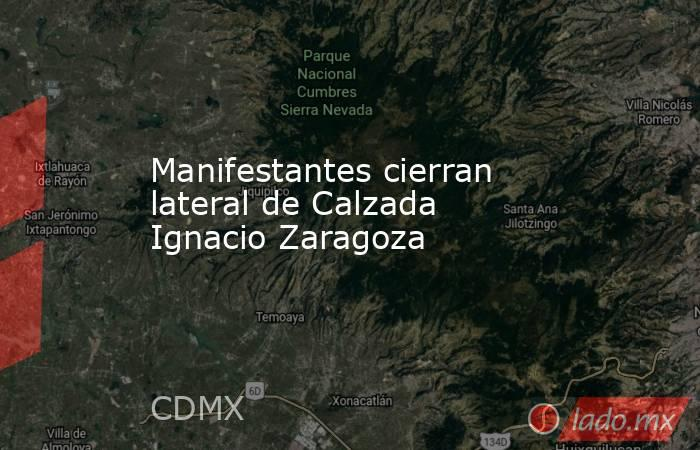 Manifestantes cierran lateral de Calzada Ignacio Zaragoza. Noticias en tiempo real