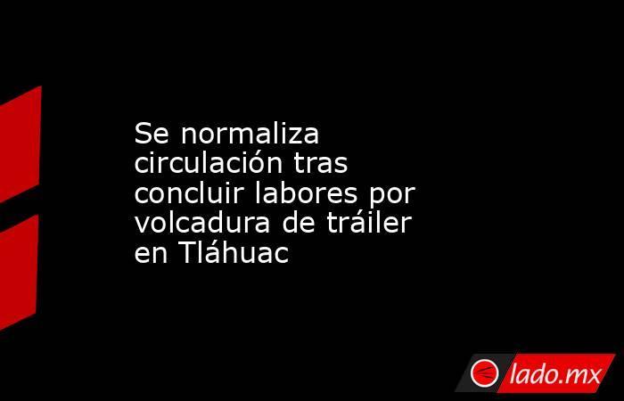 Se normaliza circulación tras concluir labores por volcadura de tráiler en Tláhuac. Noticias en tiempo real