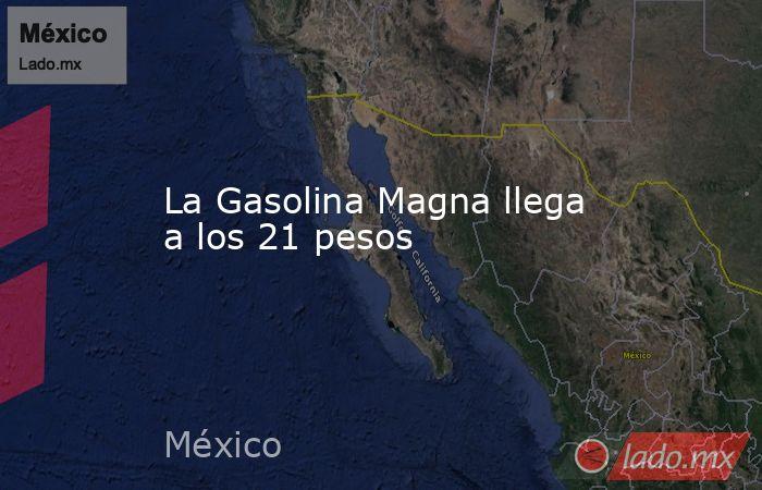 La Gasolina Magna llega a los 21 pesos. Noticias en tiempo real