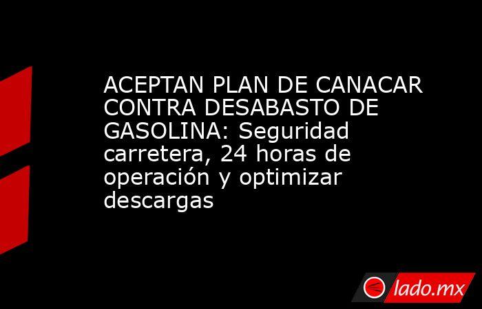 ACEPTAN PLAN DE CANACAR CONTRA DESABASTO DE GASOLINA: Seguridad carretera, 24 horas de operación y optimizar descargas. Noticias en tiempo real