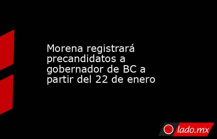 Morena registrará precandidatos a gobernador de BC a partir del 22 de enero. Noticias en tiempo real