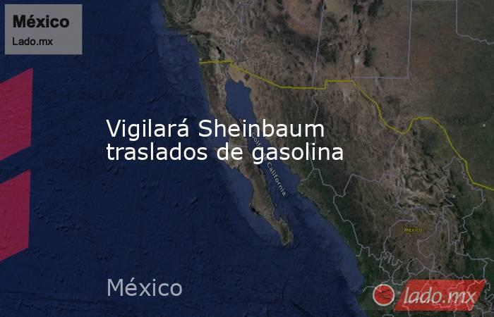 Vigilará Sheinbaum traslados de gasolina. Noticias en tiempo real