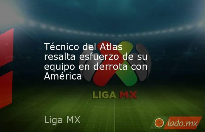 Técnico del Atlas resalta esfuerzo de su equipo en derrota con América. Noticias en tiempo real
