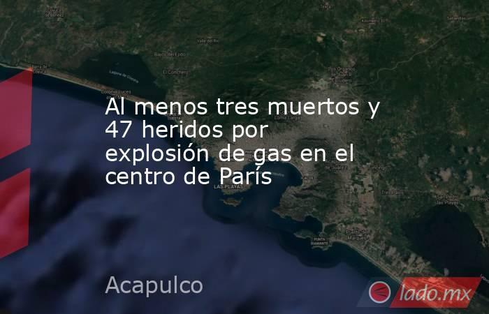 Al menos tres muertos y 47 heridos por explosión de gas en el centro de París. Noticias en tiempo real
