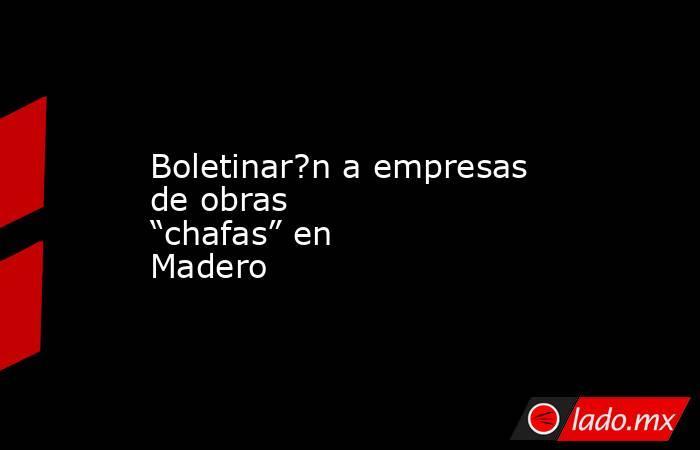 """Boletinar?n a empresas de obras """"chafas"""" en Madero. Noticias en tiempo real"""