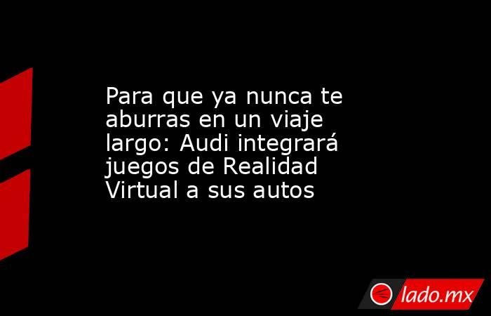Para que ya nunca te aburras en un viaje largo: Audi integrará juegos de Realidad Virtual a sus autos. Noticias en tiempo real