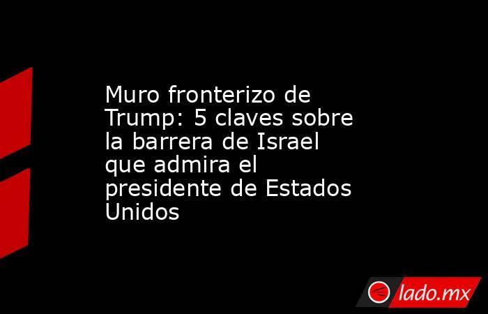 Muro fronterizo de Trump: 5 claves sobre la barrera de Israel que admira el presidente de Estados Unidos. Noticias en tiempo real