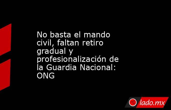 No basta el mando civil, faltan retiro gradual y profesionalización de la Guardia Nacional: ONG. Noticias en tiempo real