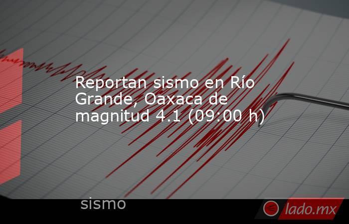 Reportan sismo en Río Grande, Oaxaca de magnitud 4.1 (09:00 h). Noticias en tiempo real