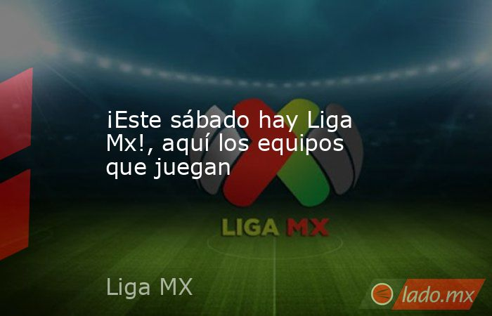 ¡Este sábado hay Liga Mx!, aquí los equipos que juegan. Noticias en tiempo real