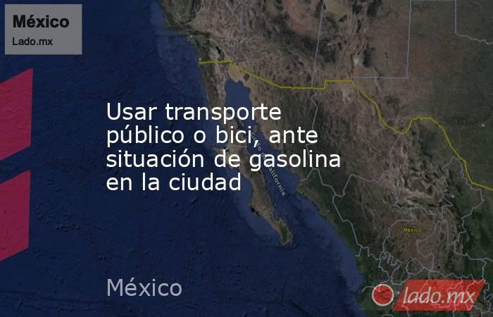 Usar transporte público o bici, ante situación de gasolina en la ciudad. Noticias en tiempo real