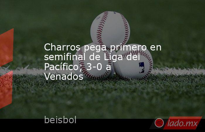 Charros pega primero en semifinal de Liga del Pacífico; 3-0 a Venados. Noticias en tiempo real