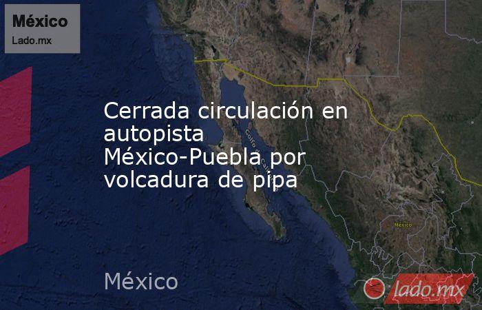 Cerrada circulación en autopista México-Puebla por volcadura de pipa. Noticias en tiempo real