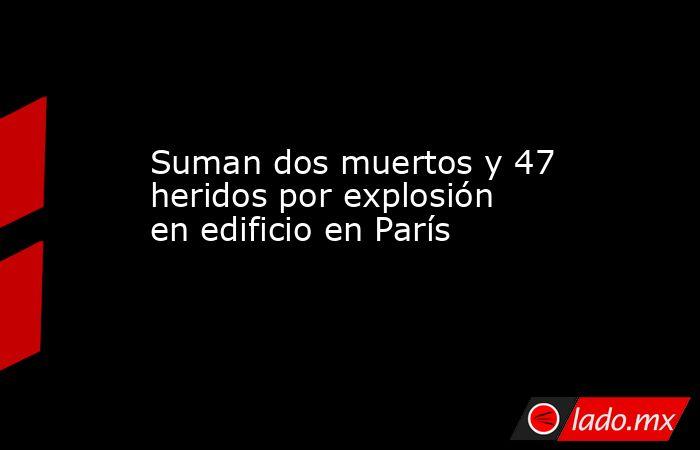 Suman dos muertos y 47 heridos por explosión en edificio en París. Noticias en tiempo real