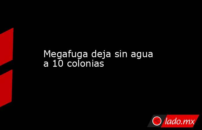 Megafuga deja sin agua a 10 colonias. Noticias en tiempo real