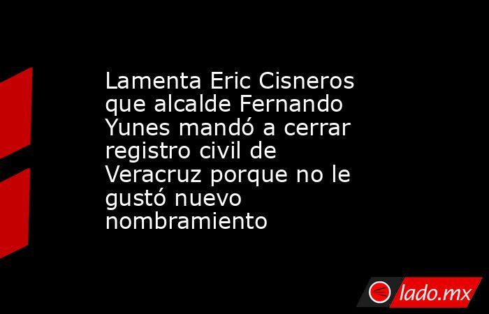 Lamenta Eric Cisneros que alcalde Fernando Yunes mandó a cerrar registro civil de Veracruz porque no le gustó nuevo nombramiento. Noticias en tiempo real